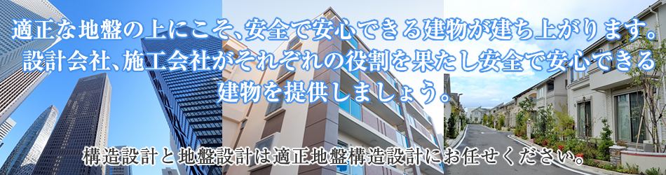 適正な地盤の上にこそ、安全で安心できる建物が建ち上がります。設計会社、施工会社がそれぞれの役割を果たし安全で安心できる建物を提供しましょう。(地盤設計は適正地盤構造設計にお任せください。)